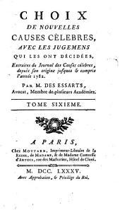 Choix de nouvelles causes célebres, avec les jugemens qui les ont décidées, extraites du Journal des causes célebres, depuis son origine jusques & compris l'année 1782: Volume6