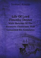 "Life of Lord Timothy Dexter: With Sketches of the Eccentric Characters that Composed His Associates, Including ... ""Dexter's Pickle for the Knowing Ones""."