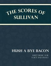Sullivan's Scores - Hush a Bye Bacon - Sheet Music for Voice and Piano