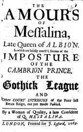 The Amours Of Messalina, Late Queen of Albion: In which are Briefly Couch'd, Secrets of the Imposture Of The Cambrion Prince, The Gothick League And Other Court Intrigues of the Four Last Rears Reign, Not Yet Made Publick, Volumes 1-2