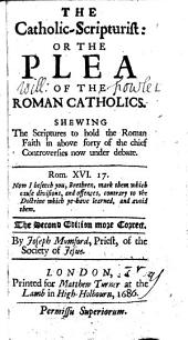 The Catholic-Scripturist: Or the Plea of the Roman Catholics. Shewing the Scriptures to Hold the Roman Faith in Above Forty of the Chief Controversies Now Under Debate ... The Second Edition More Correct