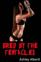 Bred by the Tentacles (Alien Breeding Erotica)