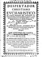 Despertador christiano eucharistico de varios sermones del Santissimo Sacramento del Altar ...: con una epistola exhortatoria a los ministros evangelicos de la Divina Palabra ...