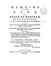 Memoirs of the life of Roger de Weseham, Dean of Lincoln, Bishop of Coventry and Lichfield, ... Wherein the detached notices relative to Bishop Weseham are collected together; ... By Samuel Pegge