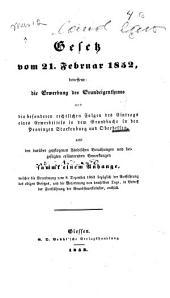 Gesetz vom 21. Februar 1852: betreffend die Erwerbung des Grundeigenthums und die besondern rechtlichen Folgen des Eintrags eines Erwerbtitels in dem Grundbuche in den Provinzen Starkenburg und Oberhessen