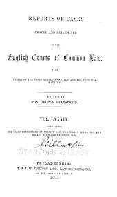 Reports of Cases Argued and Determined in the English Courts of Common Law: With Tables of the Cases and Principal Matters, Volume 84