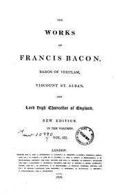 The Works of Francis Bacon, Baron of Verulam, Viscount St. Alban, and Lord High Chancellor of England ... in Ten Volumes. Vol. I (-X): III.