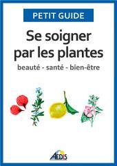 Se soigner par les plantes: Beauté - santé - bien-être