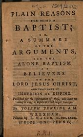 Plain reason for being a Baptist; or, A summary of the arguments, for the alone baptism of believers on the Lord Jesus Christ, and that only by immersion or dipping, etc