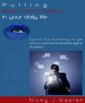 Putting Mind Control Tactics In Your Daily Life : Exploit This Technology To Get What You Want, And Be Protected Against Its Powers!