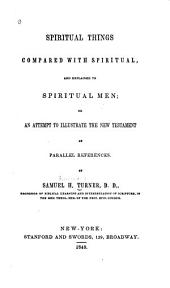 Spiritual Things Compared with Spriitual, and Explained to Spiritual Men: Or an Attempt to Illustrate the New Testament by Parallel References