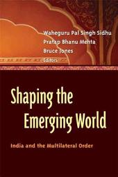 Shaping the Emerging World: India and the Multilateral Order