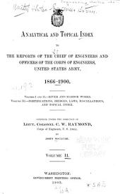 Analytical and Topical Index to the Reports of the Chief of Engineers and Officers of the Corps of Engineers, United States Army, 1866-1900: Volume 2