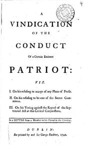 A Vindication of the Conduct of a Certain Eminent Patriot: Viz. I. On His Refusing to Accept of Any Place of Profit. II. On His Refusing to be One of the Secret Committee. III. On His Voting Against the Repeal of the Septennial Act ... In a Letter from a Member to His Friend in the Country, Volume 4