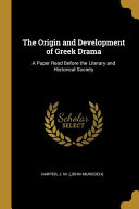 The Origin and Development of Greek Drama  A Paper Read Before the Literary and Historical Society PDF
