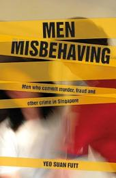 Men Misbehaving: Men who commit murder, fraud and other crimes in Singapore