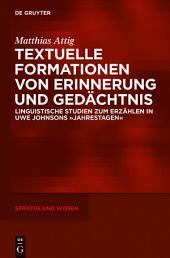 Textuelle Formationen von Erinnerung und Gedächtnis: Linguistische Studien zum Erzählen in Uwe Johnsons »Jahrestagen«