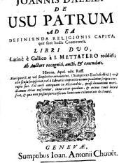 Joannis Dallaei de usu patrum ad ea definienda religionis capita, quae sunt hodie controversa, libri duo