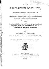 The Propagation of Plants: Giving the Principles which Govern the Development and Growth of Plants, Their Botanical Affinities and Peculiar Properties; Also, Descriptions of the Process by which Varieties and Species are Crossed Or Hybridized, and the Many Different Methods by which Cultivated Plants May be Propagated and Multiplied
