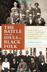 The Battle for the Souls of Black Folk  W E B  Du Bois  Booker T  Washington  and the Debate That Shaped the Course of Civil Rights PDF