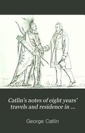 Catlin's Notes of Eight Years' Travels and Residence in Europe with His North American Indian Collection: With Anecdotes and Incidents of the Travels and Adventures of Three Different Parties of American Indians Whom He Introduced to the Courts of England, France, and Belgium