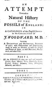 An Attempt Towards a Natural History of the Fossils of England: In a Catalogue of the English Fossils in the Collection of J. Woodward, M.D. Containing a Description and Historical Account of Each; with Observations and Experiments, Made in Order to Discover, as Well the Origin and Nature of Them, as Their Medicinal, Mechanical, and Other Uses ...