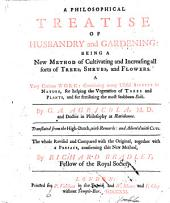 A Philosophical Treatise of Husbandry and Gardening: being a new method of cultivating and increasing all sorts of trees, shrubs and flowers ... Translated from the High-Dutch ... The whole revised ... by Richard Bradley. [With plates.]