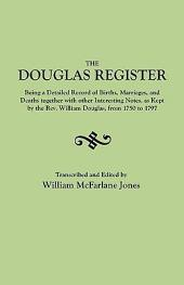 The Douglas Register: Being a Detailed Record of Births, Marriages, and Deaths, Together with Other Interesting Notes, as Kept by the Rev. William Douglas from 1750 to 1797 ; an Index of Goochland Wills ; Notes on the French-Huguenot Refugees who Lived in Manakin-town