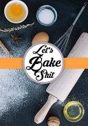 Let s Bake Shit  Blank Cookbook Journal