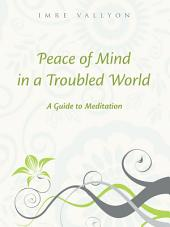 Peace Of Mind In A Troubled World: A Guide To Meditation