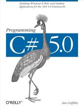 Programming C# 5.0: Building Windows 8, Web, and Desktop Applications for the .NET 4.5 Framework