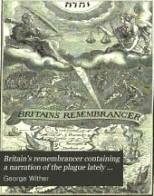 Britain's remembrancer containing a narration of the plague lately past; a declaration of the mischiefs present; and a prediction of iudgments to come; if repentance prevent not: Part 1