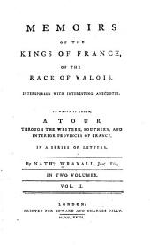 Memoirs of the kings of France, of the race of Valois: Interspersed with interesting anecdotes. To which is added A tour through the western, southern and interior provinces of France, in a series of letters, Volume 2