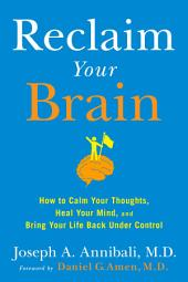 Reclaim Your Brain: How to Calm Your Thoughts, Heal Your Mind, and Bring Your Life Back UnderControl