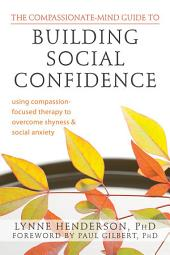 The Compassionate-Mind Guide to Building Social Confidence: Using Compassion-Focused Therapy to Overcome Shyness and Social Anxiety