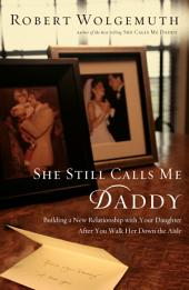 She Still Calls Me Daddy: Building a New Relationship with Your Daughter After You Walk Her Down the Aisle