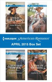 Harlequin American Romance April 2015 Box Set: Texas Rebels: Egan\A Montana Cowboy\The Cowboy's Little Surprise\A Wife in Wyoming
