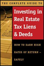 The Complete Guide to Investing in Real Estate Tax Liens & Deeds: How to Earn High Rates of Return-safely
