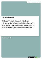 Welche Werte bekämpft Friedrich Nietzsche in ́Also sprach Zarathustra ́ ? - Was sind die Grundaussagen und welche politischen Implikationen entwirft er?