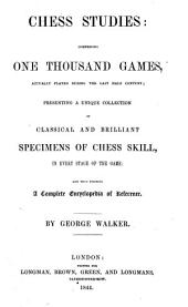Chess Studies: Comprising One Thousand Games, Actually Played During the Last Half Century; Presenting a Unique Collection of Classical and Brilliamt Specimens of Chess Skill, ...: By George Walker