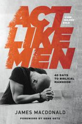 Act Like Men: 40 Days to Biblical Manhood