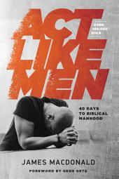 Act Like Men: 40 Days to Biblical Manhood