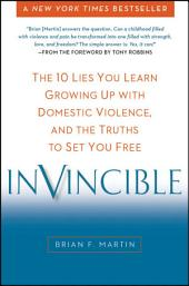 Invincible: The 10 Lies You Learn Growing Up with Domestic Violence, and the Truths to SetYou Free
