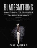 Bladesmithing Compendium for Beginners: Beginner's Guide + Heat Treatment Secrets + Bladesmithing from Scrap Metal