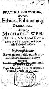 Practica Philosophia, hoc est, Ethica, Politica, atque Oeconomica, ... adjiciuntur breves genuini disputandi processus observationes, etc