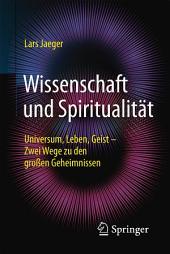Wissenschaft und Spiritualität: Universum, Leben, Geist – Zwei Wege zu den großen Geheimnissen
