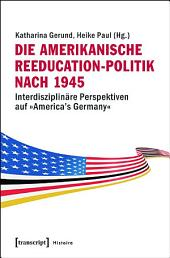 Die amerikanische Reeducation-Politik nach 1945: Interdisziplinäre Perspektiven auf »America's Germany«