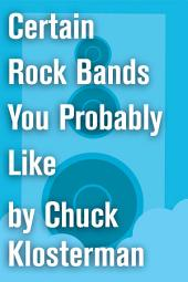 Certain Rock Bands You Probably Like: An Essay from Chuck Klosterman IV