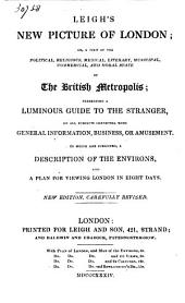 Leigh's New Picture of London: Or, A View of the Political, Religious, Medical ... and Moral State of the British Metropolis: Presenting a Luminous Guide to the Stranger ... To which are Subjoined, a Description of the Environs, and a Plan for Viewing London in Eight Days