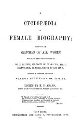 A Cyclopædia of Female Biography: Consisting of Sketches of All Women who Have Been Distinguished by Great Talents, Strength of Character, Piety, Benevolence Or Moral Virtue of Any Kind : Forming a Complete Record of Womanly Excellence Or Ability
